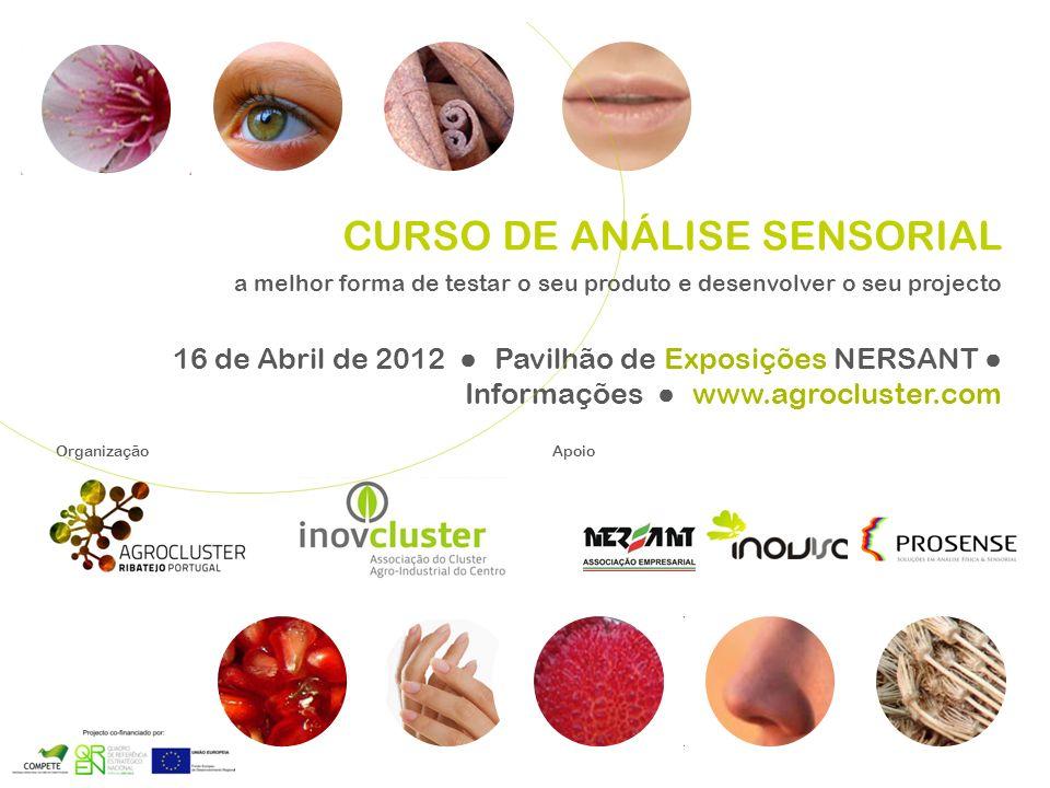 OrganizaçãoApoio CURSO DE ANÁLISE SENSORIAL a melhor forma de testar o seu produto e desenvolver o seu projecto 16 de Abril de 2012 Pavilhão de Exposições NERSANT Informações www.agrocluster.com