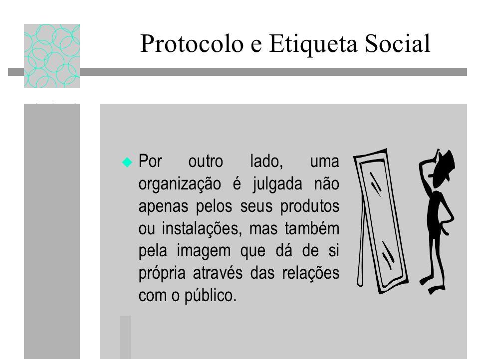 Protocolo e Etiqueta Social Por outro lado, uma organização é julgada não apenas pelos seus produtos ou instalações, mas também pela imagem que dá de