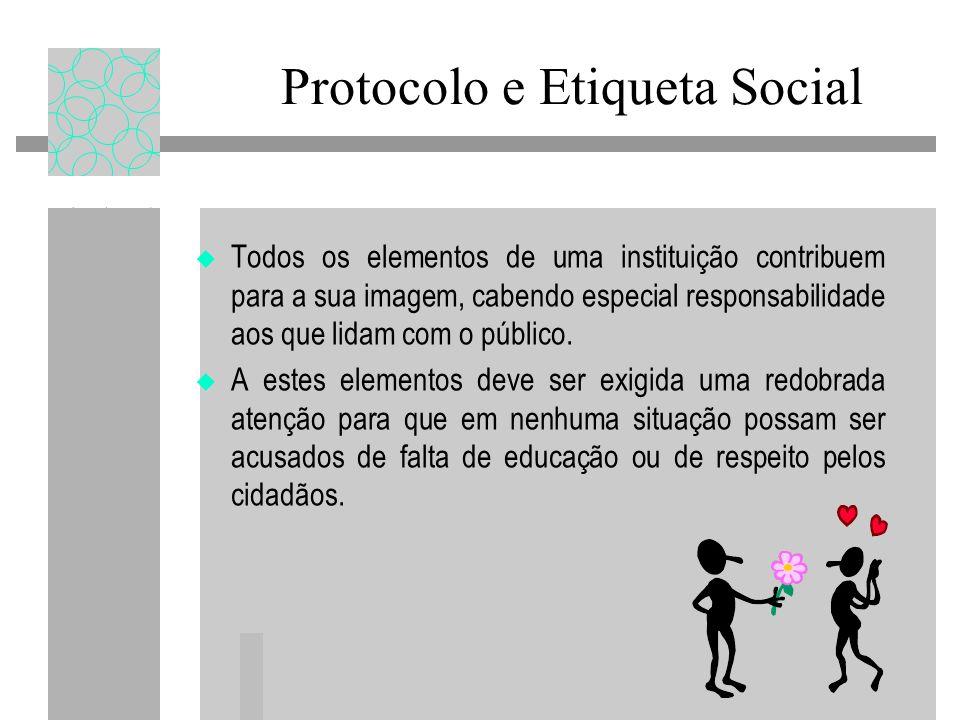 Protocolo e Etiqueta Social Todos os elementos de uma instituição contribuem para a sua imagem, cabendo especial responsabilidade aos que lidam com o