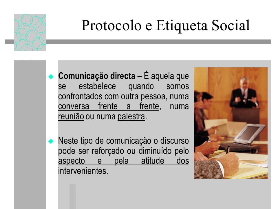 Protocolo e Etiqueta Social Comunicação directa – É aquela que se estabelece quando somos confrontados com outra pessoa, numa conversa frente a frente, numa reunião ou numa palestra.