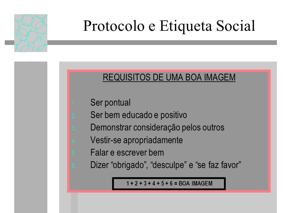 Protocolo e Etiqueta Social REQUISITOS DE UMA BOA IMAGEM 1. Ser pontual 2. Ser bem educado e positivo 3. Demonstrar consideração pelos outros 4. Vesti