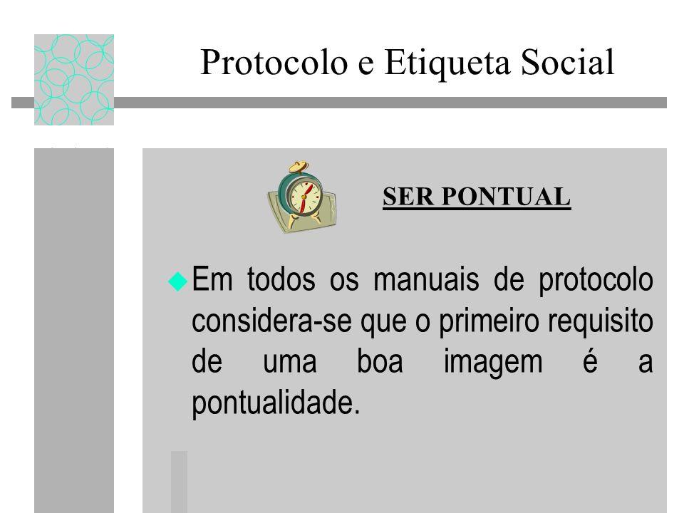 Protocolo e Etiqueta Social Em todos os manuais de protocolo considera-se que o primeiro requisito de uma boa imagem é a pontualidade. SER PONTUAL