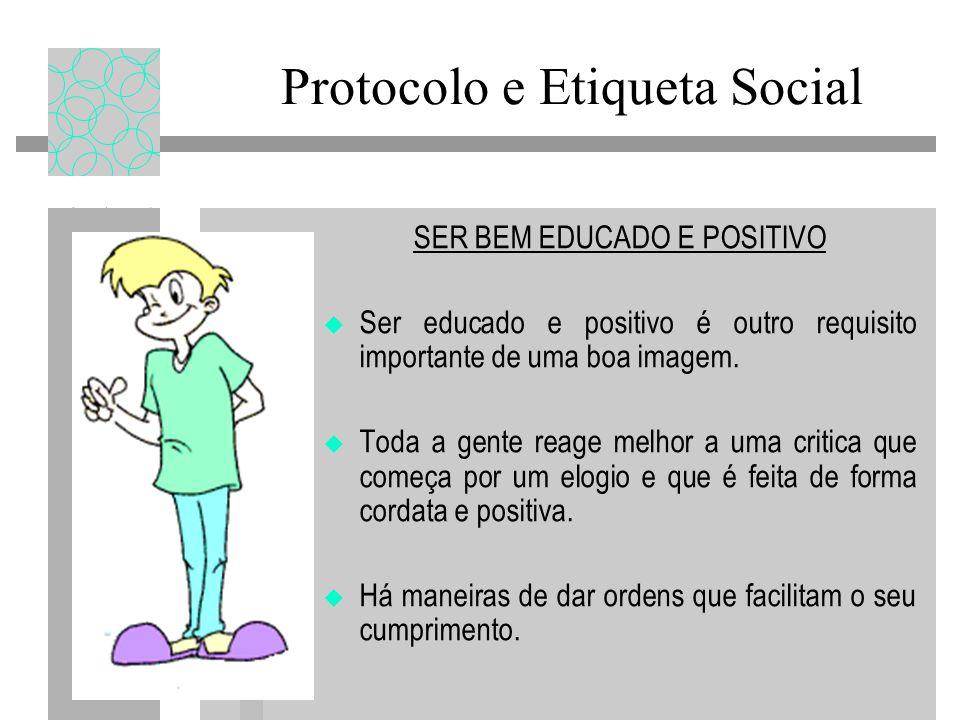 Protocolo e Etiqueta Social SER BEM EDUCADO E POSITIVO Ser educado e positivo é outro requisito importante de uma boa imagem. Toda a gente reage melho