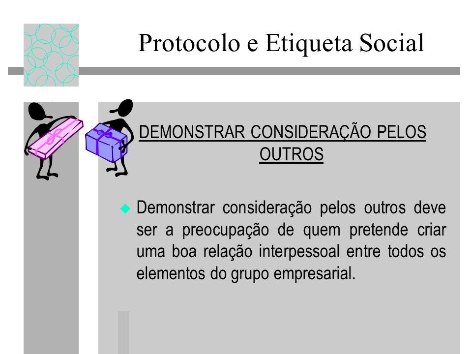 Protocolo e Etiqueta Social DEMONSTRAR CONSIDERAÇÃO PELOS OUTROS Demonstrar consideração pelos outros deve ser a preocupação de quem pretende criar uma boa relação interpessoal entre todos os elementos do grupo empresarial.