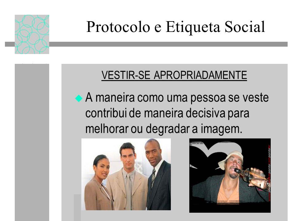 Protocolo e Etiqueta Social VESTIR-SE APROPRIADAMENTE A maneira como uma pessoa se veste contribui de maneira decisiva para melhorar ou degradar a imagem.