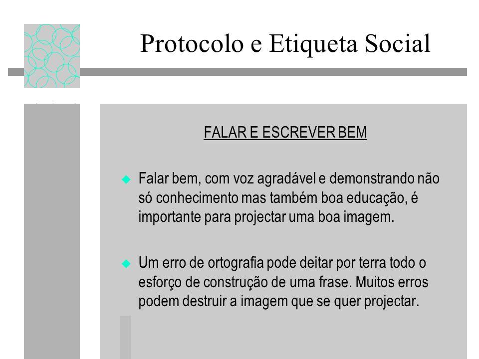 Protocolo e Etiqueta Social FALAR E ESCREVER BEM Falar bem, com voz agradável e demonstrando não só conhecimento mas também boa educação, é importante para projectar uma boa imagem.