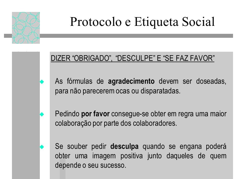 Protocolo e Etiqueta Social DIZER OBRIGADO, DESCULPE E SE FAZ FAVOR As fórmulas de agradecimento devem ser doseadas, para não parecerem ocas ou disparatadas.