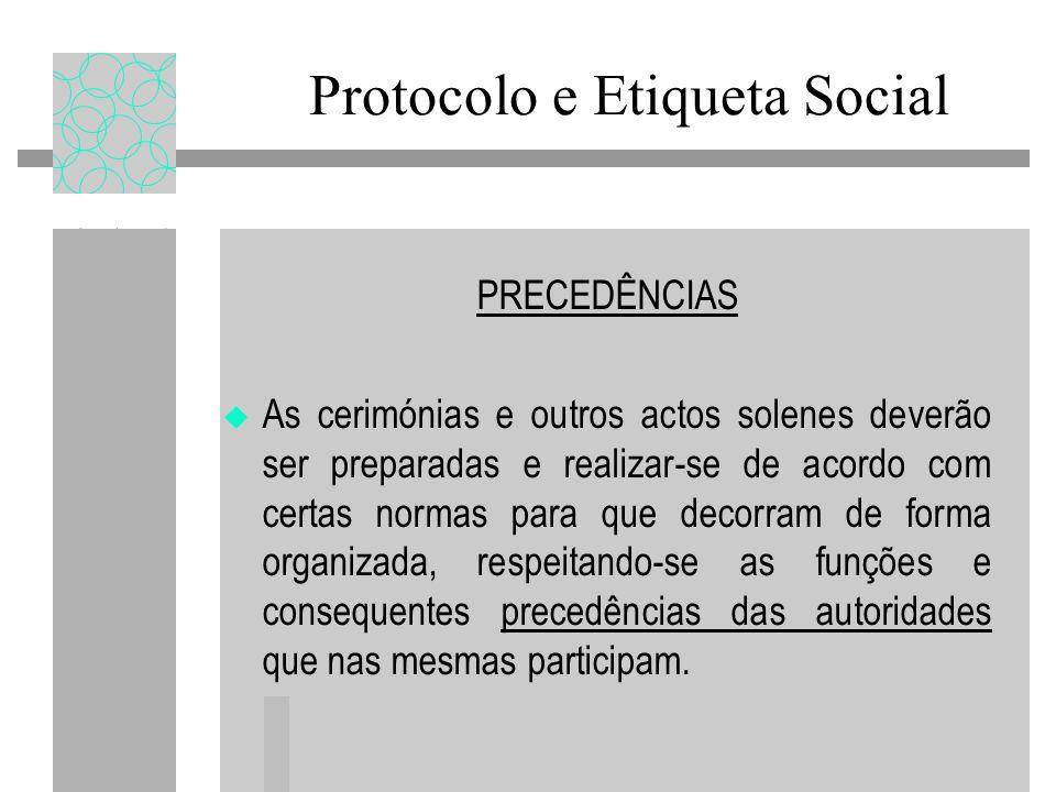 Protocolo e Etiqueta Social PRECEDÊNCIAS As cerimónias e outros actos solenes deverão ser preparadas e realizar-se de acordo com certas normas para qu