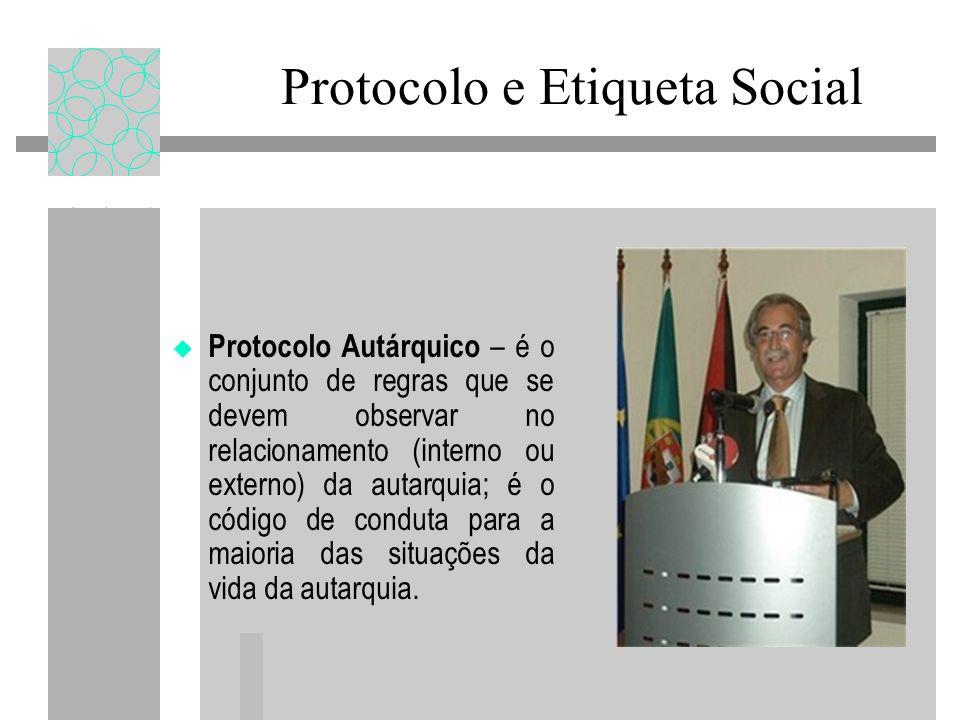 Protocolo e Etiqueta Social Protocolo Autárquico – é o conjunto de regras que se devem observar no relacionamento (interno ou externo) da autarquia; é o código de conduta para a maioria das situações da vida da autarquia.