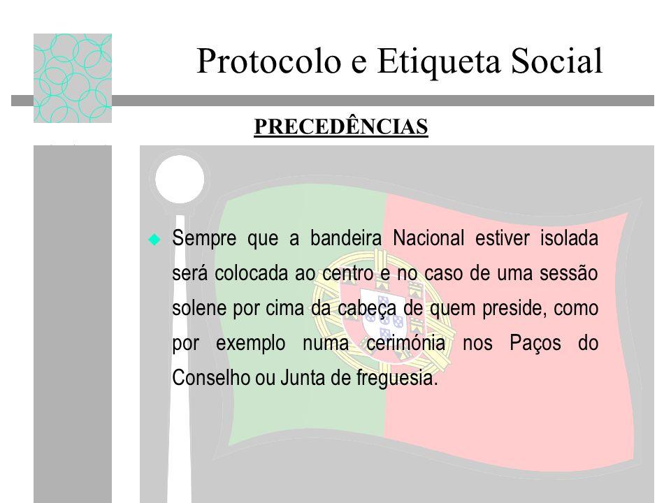 Protocolo e Etiqueta Social PRECEDÊNCIAS Sempre que a bandeira Nacional estiver isolada será colocada ao centro e no caso de uma sessão solene por cim