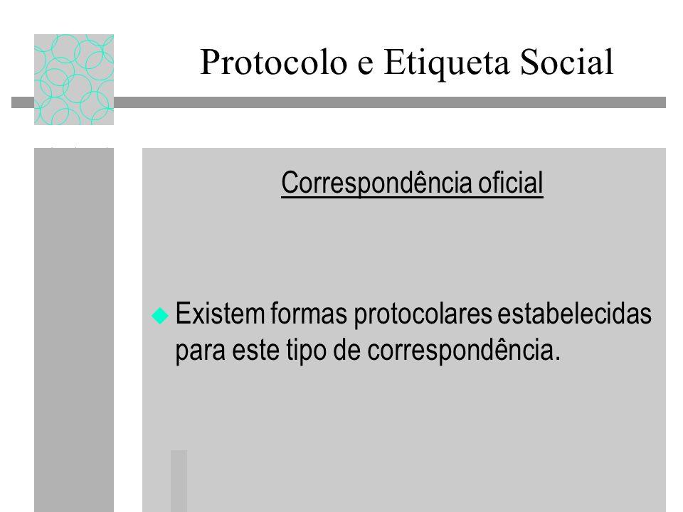Correspondência oficial Existem formas protocolares estabelecidas para este tipo de correspondência. Protocolo e Etiqueta Social