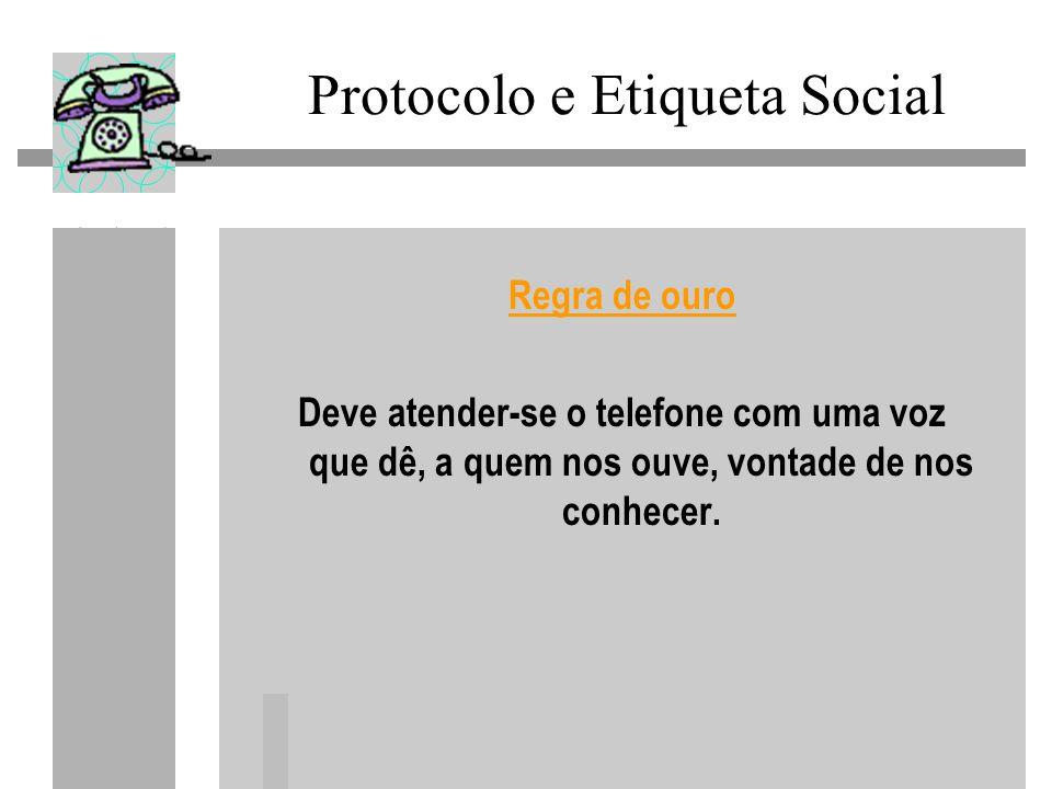 Protocolo e Etiqueta Social Regra de ouro Deve atender-se o telefone com uma voz que dê, a quem nos ouve, vontade de nos conhecer.