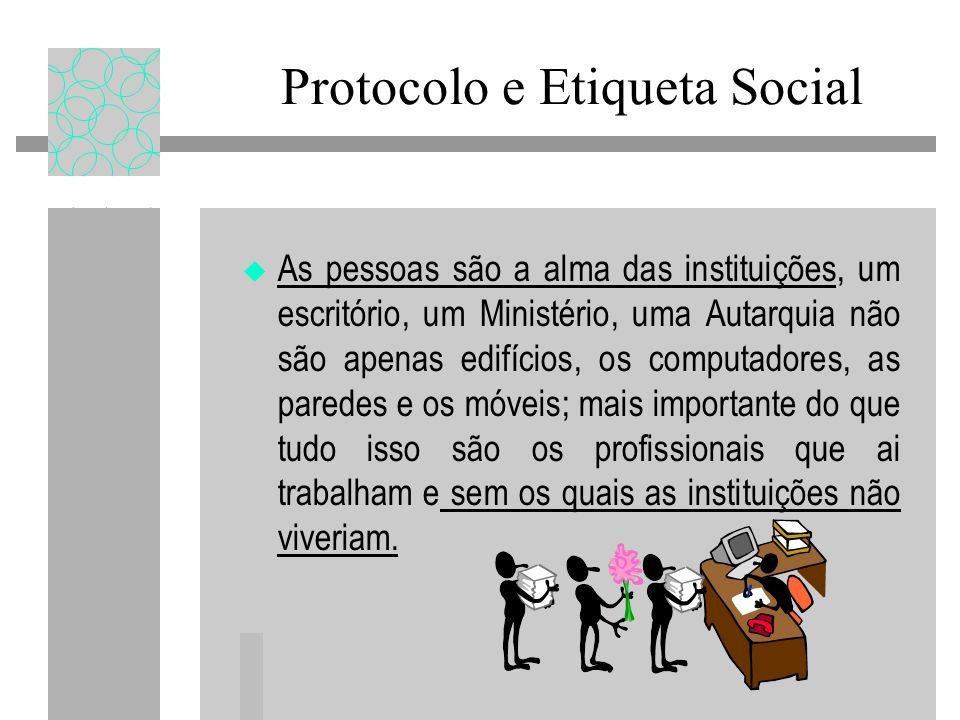 Protocolo e Etiqueta Social As pessoas são a alma das instituições, um escritório, um Ministério, uma Autarquia não são apenas edifícios, os computado
