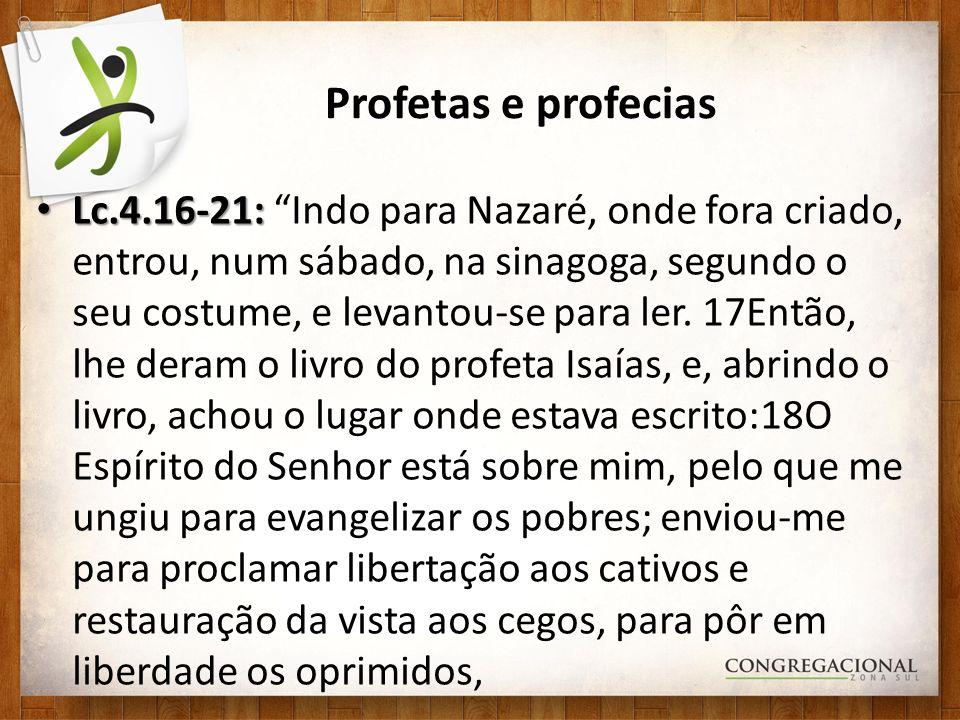Profetas e profecias Lc.4.16-21: Lc.4.16-21: Indo para Nazaré, onde fora criado, entrou, num sábado, na sinagoga, segundo o seu costume, e levantou-se