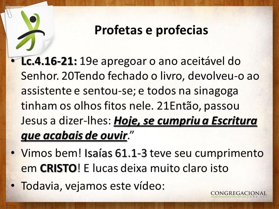 Profetas e profecias Lc.4.16-21: Hoje, se cumpriu a Escritura que acabais de ouvir Lc.4.16-21: 19e apregoar o ano aceitável do Senhor. 20Tendo fechado