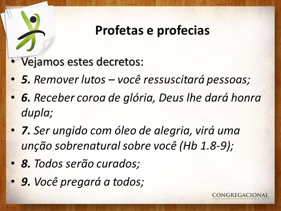 Profetas e profecias Vejamos estes decretos: Vejamos estes decretos: 5. Remover lutos – você ressuscitará pessoas; 6. Receber coroa de glória, Deus lh