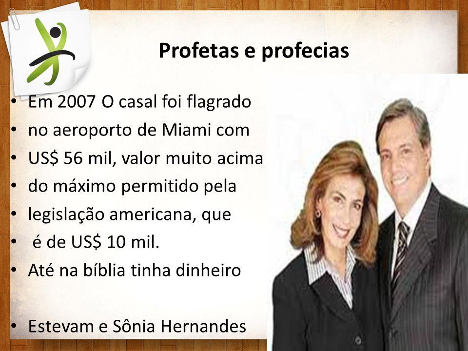 Profetas e profecias Em 2007 O casal foi flagrado no aeroporto de Miami com US$ 56 mil, valor muito acima do máximo permitido pela legislação american