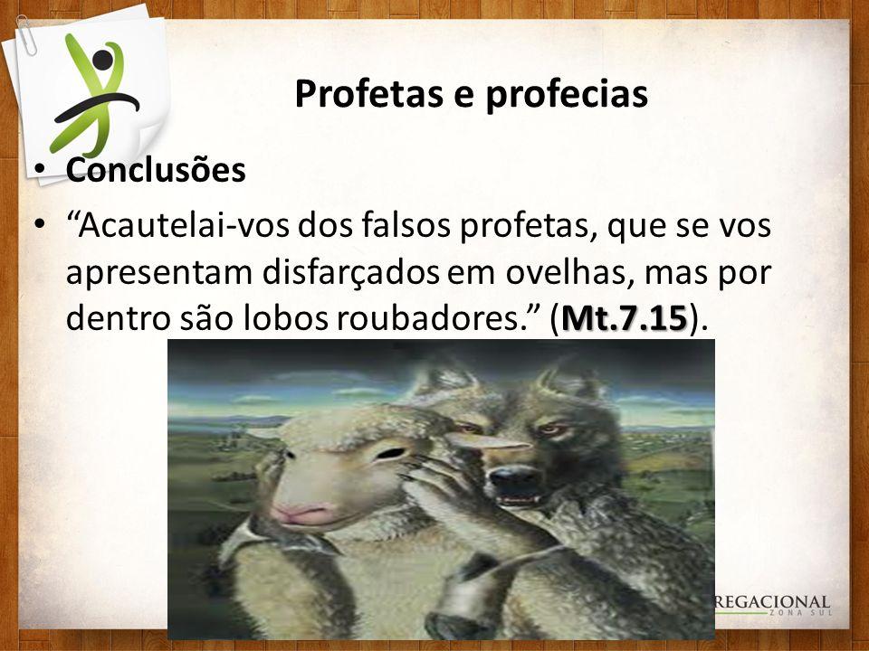 Profetas e profecias Conclusões Mt.7.15 Acautelai-vos dos falsos profetas, que se vos apresentam disfarçados em ovelhas, mas por dentro são lobos roub