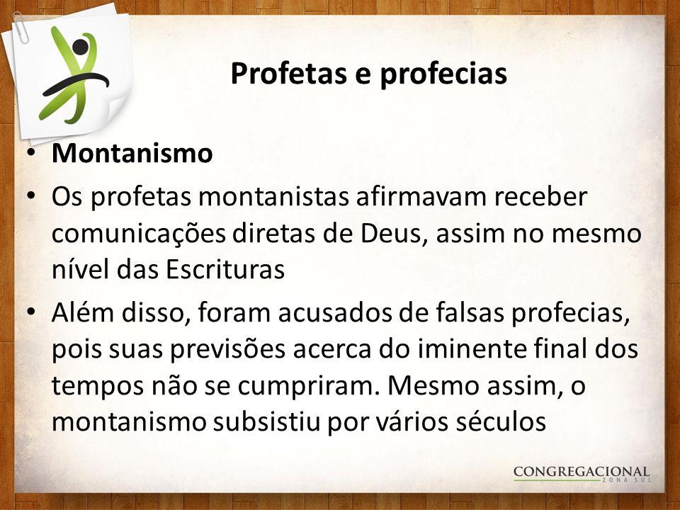 Profetas e profecias Montanismo Os profetas montanistas afirmavam receber comunicações diretas de Deus, assim no mesmo nível das Escrituras Além disso