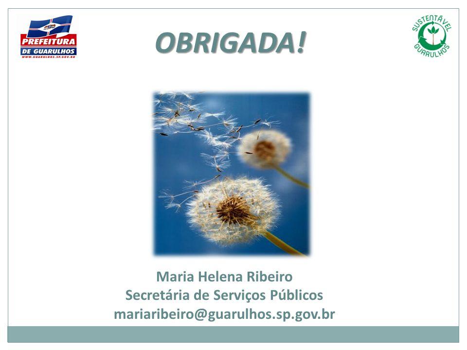 Maria Helena Ribeiro Secretária de Serviços Públicos mariaribeiro@guarulhos.sp.gov.br OBRIGADA!
