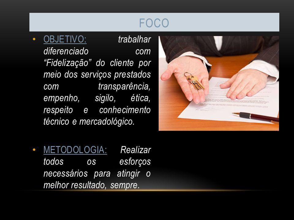 FOCO OBJETIVO: trabalhar diferenciado com Fidelização do cliente por meio dos serviços prestados com transparência, empenho, sigilo, ética, respeito e conhecimento técnico e mercadológico.