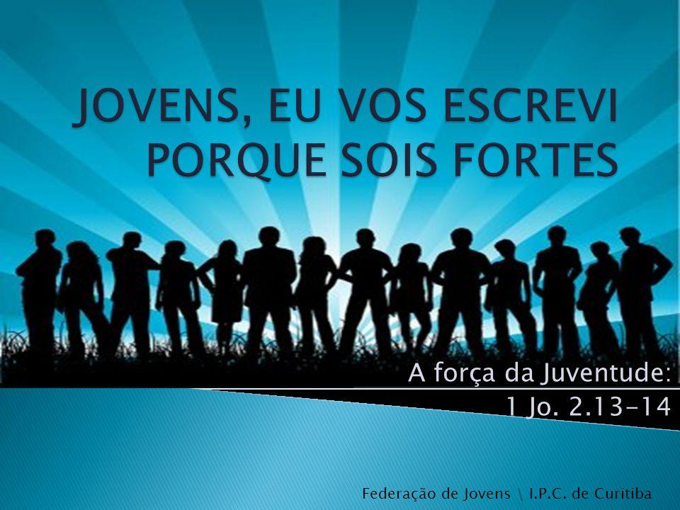A força da Juventude: 1 Jo. 2.13-14 Federação de Jovens \ I.P.C. de Curitiba