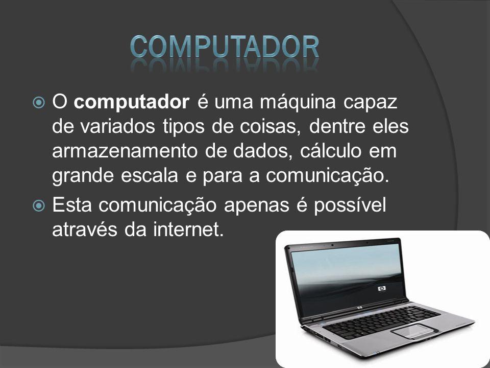 O computador é uma máquina capaz de variados tipos de coisas, dentre eles armazenamento de dados, cálculo em grande escala e para a comunicação. Esta