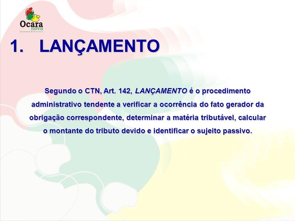 1.LANÇAMENTO Segundo o CTN, Art. 142, LANÇAMENTO é o procedimento administrativo tendente a verificar a ocorrência do fato gerador da obrigação corres