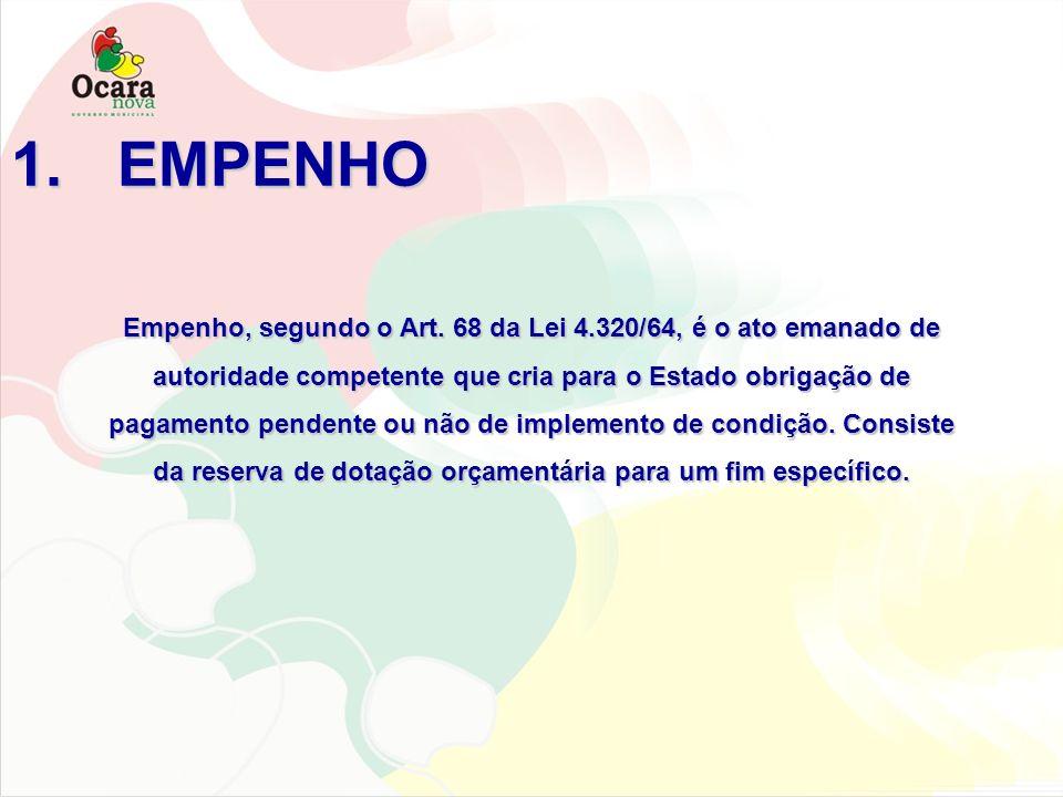 1.EMPENHO Empenho, segundo o Art. 68 da Lei 4.320/64, é o ato emanado de autoridade competente que cria para o Estado obrigação de pagamento pendente