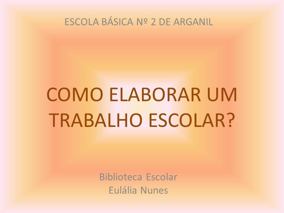 COMO ELABORAR UM TRABALHO ESCOLAR? Biblioteca Escolar Eulália Nunes ESCOLA BÁSICA Nº 2 DE ARGANIL