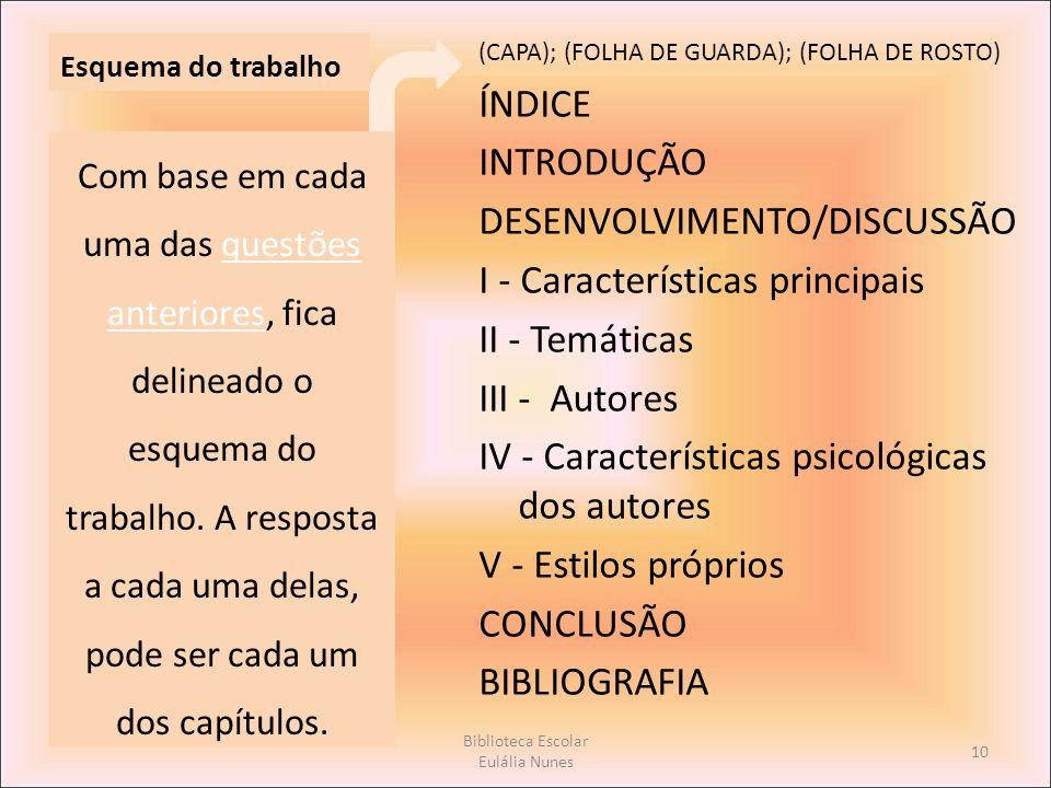 Esquema do trabalho (CAPA); (FOLHA DE GUARDA); (FOLHA DE ROSTO) ÍNDICE INTRODUÇÃO DESENVOLVIMENTO/DISCUSSÃO I - Características principais II - Temáticas III - Autores IV - Características psicológicas dos autores V - Estilos próprios CONCLUSÃO BIBLIOGRAFIA Com base em cada uma das questões anteriores, fica delineado o esquema do trabalho.