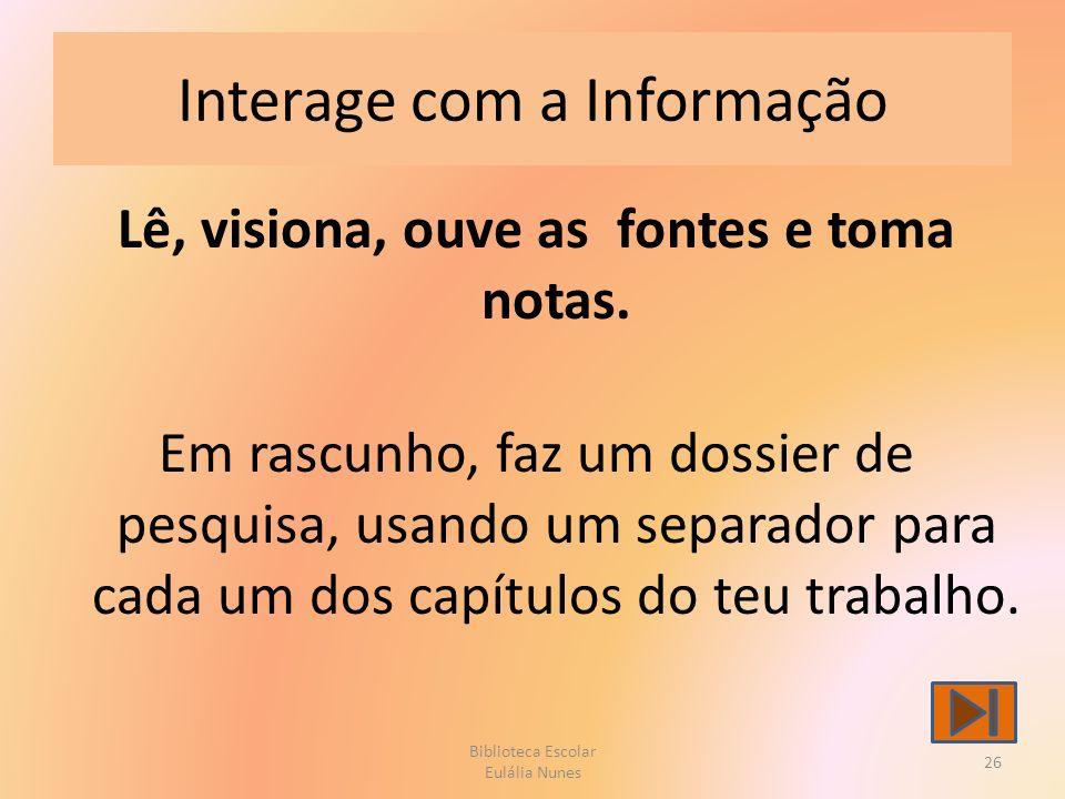 Interage com a Informação Lê, visiona, ouve as fontes e toma notas.