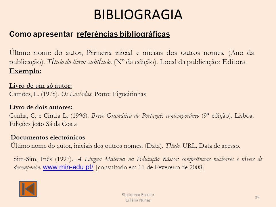 BIBLIOGRAGIA Biblioteca Escolar Eulália Nunes 39 Como apresentar referências bibliográficas Último nome do autor, Primeira inicial e iniciais dos outros nomes.