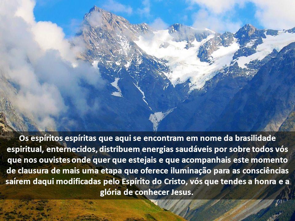 Os espíritos espíritas que aqui se encontram em nome da brasilidade espiritual, enternecidos, distribuem energias saudáveis por sobre todos vós que no
