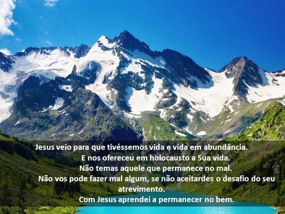 Jesus veio para que tivéssemos vida e vida em abundância. E nos ofereceu em holocausto a Sua vida. Não temas aquele que permanece no mal. Não vos pode
