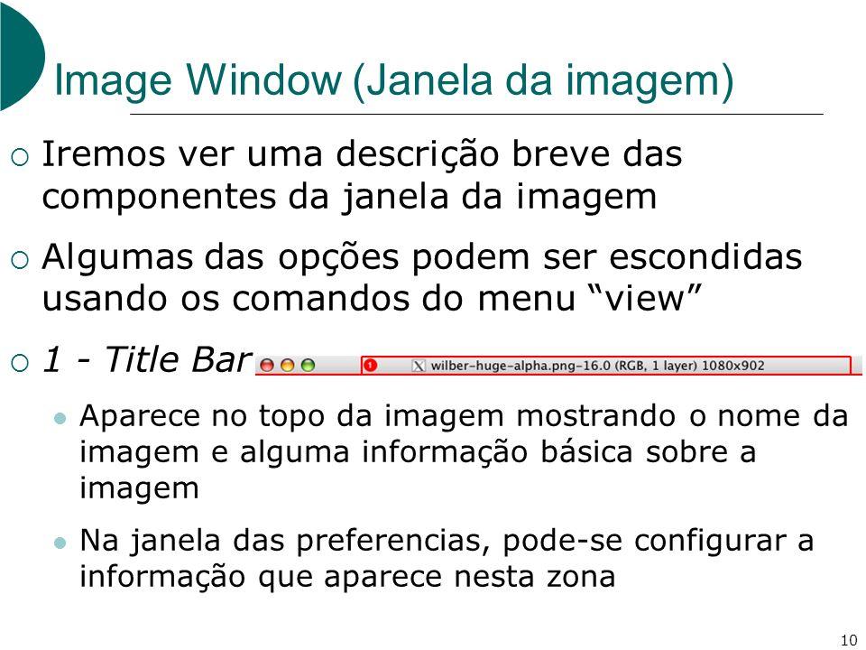 10 Image Window (Janela da imagem) Iremos ver uma descrição breve das componentes da janela da imagem Algumas das opções podem ser escondidas usando os comandos do menu view 1 - Title Bar Aparece no topo da imagem mostrando o nome da imagem e alguma informação básica sobre a imagem Na janela das preferencias, pode-se configurar a informação que aparece nesta zona