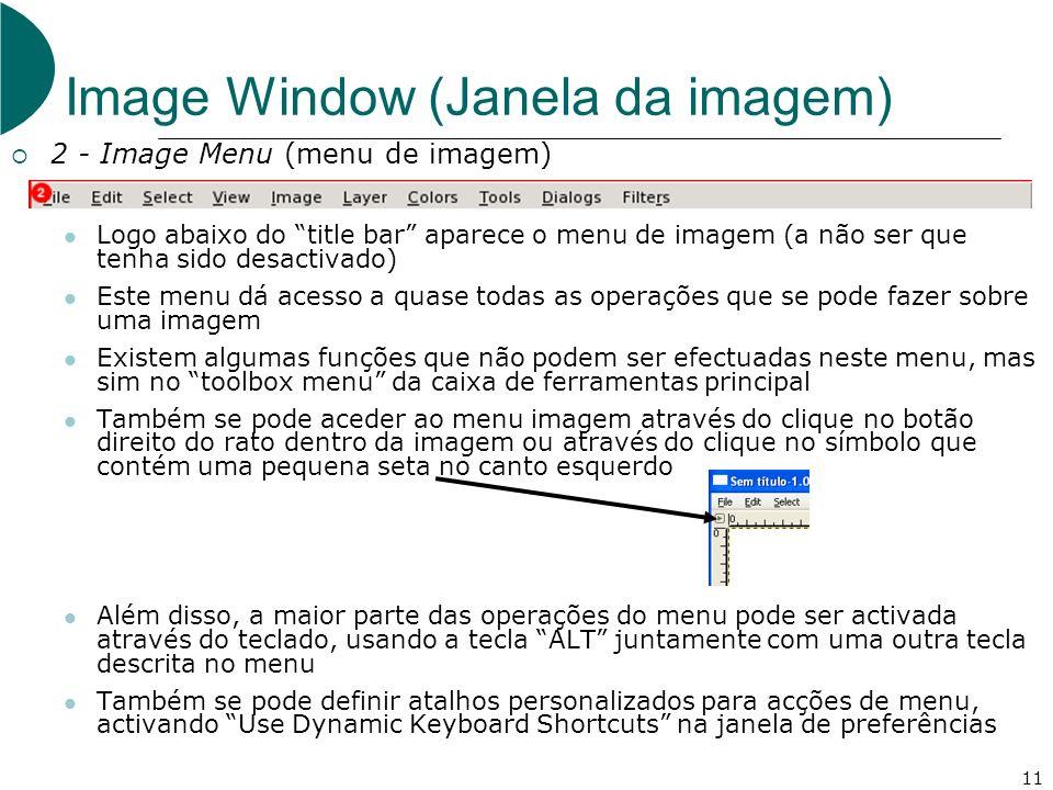 11 Image Window (Janela da imagem) 2 - Image Menu (menu de imagem) Logo abaixo do title bar aparece o menu de imagem (a não ser que tenha sido desactivado) Este menu dá acesso a quase todas as operações que se pode fazer sobre uma imagem Existem algumas funções que não podem ser efectuadas neste menu, mas sim no toolbox menu da caixa de ferramentas principal Também se pode aceder ao menu imagem através do clique no botão direito do rato dentro da imagem ou através do clique no símbolo que contém uma pequena seta no canto esquerdo Além disso, a maior parte das operações do menu pode ser activada através do teclado, usando a tecla ALT juntamente com uma outra tecla descrita no menu Também se pode definir atalhos personalizados para acções de menu, activando Use Dynamic Keyboard Shortcuts na janela de preferências