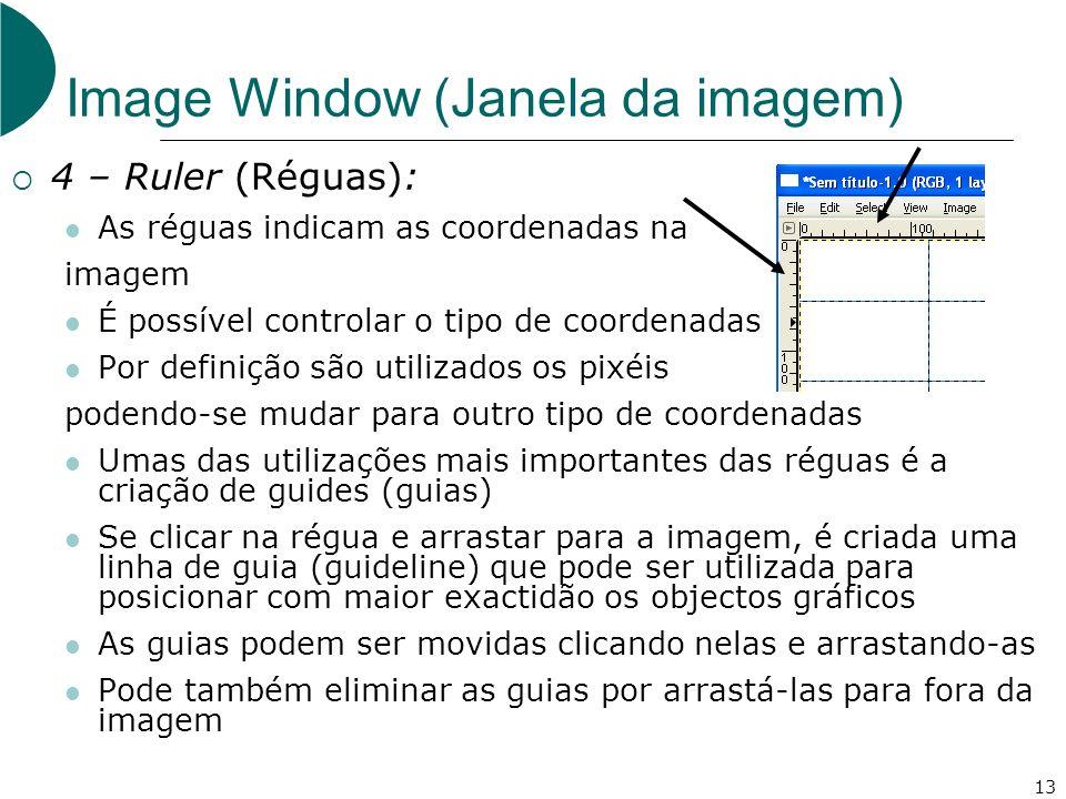 13 Image Window (Janela da imagem) 4 – Ruler (Réguas): As réguas indicam as coordenadas na imagem É possível controlar o tipo de coordenadas Por definição são utilizados os pixéis podendo-se mudar para outro tipo de coordenadas Umas das utilizações mais importantes das réguas é a criação de guides (guias) Se clicar na régua e arrastar para a imagem, é criada uma linha de guia (guideline) que pode ser utilizada para posicionar com maior exactidão os objectos gráficos As guias podem ser movidas clicando nelas e arrastando-as Pode também eliminar as guias por arrastá-las para fora da imagem