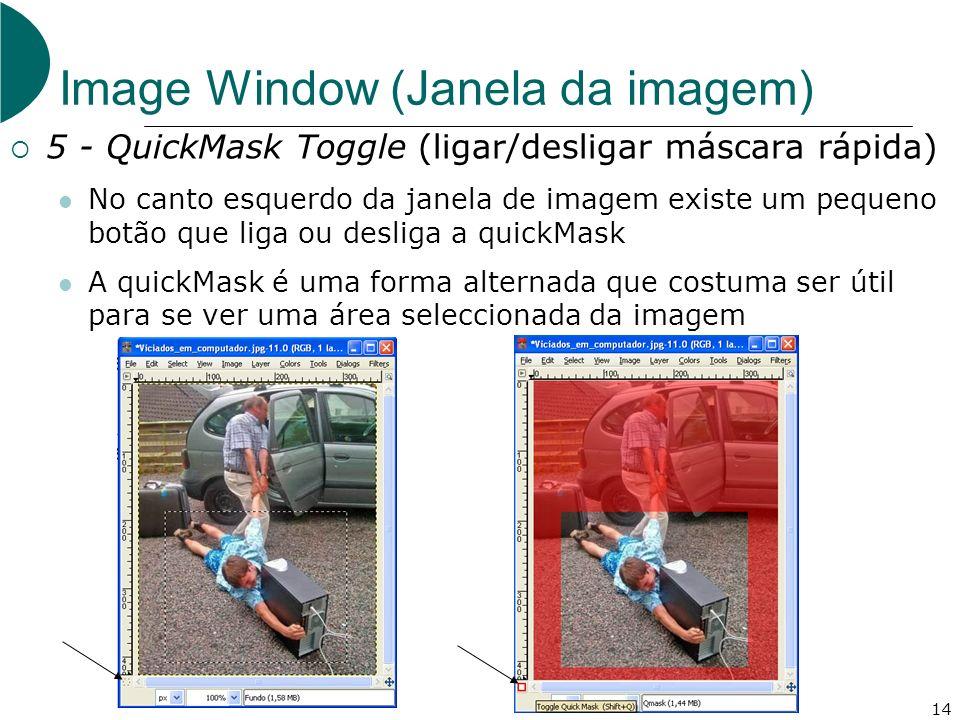 14 Image Window (Janela da imagem) 5 - QuickMask Toggle (ligar/desligar máscara rápida) No canto esquerdo da janela de imagem existe um pequeno botão que liga ou desliga a quickMask A quickMask é uma forma alternada que costuma ser útil para se ver uma área seleccionada da imagem