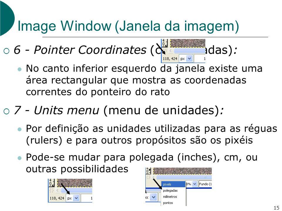 15 Image Window (Janela da imagem) 6 - Pointer Coordinates (coordenadas): No canto inferior esquerdo da janela existe uma área rectangular que mostra as coordenadas correntes do ponteiro do rato 7 - Units menu (menu de unidades): Por definição as unidades utilizadas para as réguas (rulers) e para outros propósitos são os pixéis Pode-se mudar para polegada (inches), cm, ou outras possibilidades