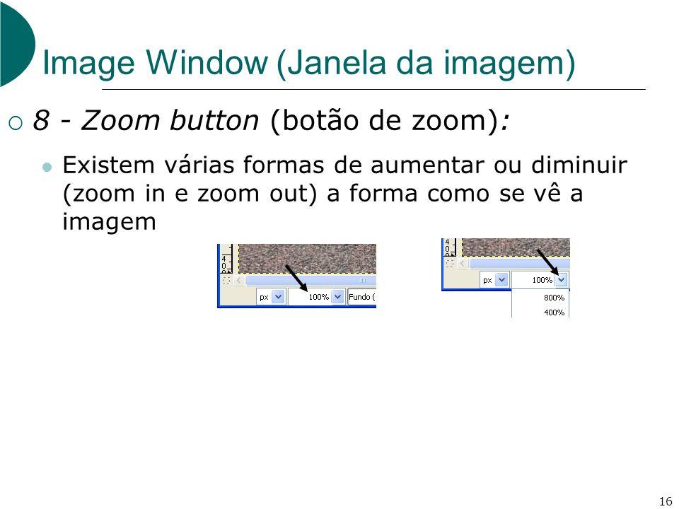 16 Image Window (Janela da imagem) 8 - Zoom button (botão de zoom): Existem várias formas de aumentar ou diminuir (zoom in e zoom out) a forma como se vê a imagem