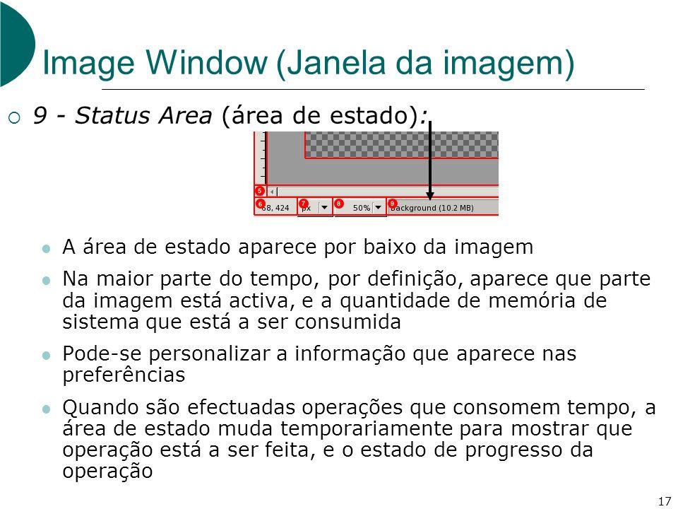 17 Image Window (Janela da imagem) 9 - Status Area (área de estado): A área de estado aparece por baixo da imagem Na maior parte do tempo, por definição, aparece que parte da imagem está activa, e a quantidade de memória de sistema que está a ser consumida Pode-se personalizar a informação que aparece nas preferências Quando são efectuadas operações que consomem tempo, a área de estado muda temporariamente para mostrar que operação está a ser feita, e o estado de progresso da operação