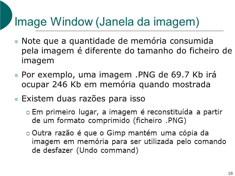 18 Image Window (Janela da imagem) Note que a quantidade de memória consumida pela imagem é diferente do tamanho do ficheiro de imagem Por exemplo, uma imagem.PNG de 69.7 Kb irá ocupar 246 Kb em memória quando mostrada Existem duas razões para isso Em primeiro lugar, a imagem é reconstituída a partir de um formato comprimido (ficheiro.PNG) Outra razão é que o Gimp mantém uma cópia da imagem em memória para ser utilizada pelo comando de desfazer (Undo command)