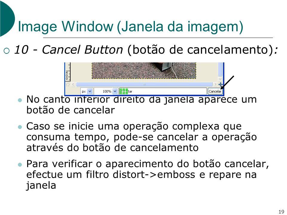 19 Image Window (Janela da imagem) 10 - Cancel Button (botão de cancelamento): No canto inferior direito da janela aparece um botão de cancelar Caso se inicie uma operação complexa que consuma tempo, pode-se cancelar a operação através do botão de cancelamento Para verificar o aparecimento do botão cancelar, efectue um filtro distort->emboss e repare na janela