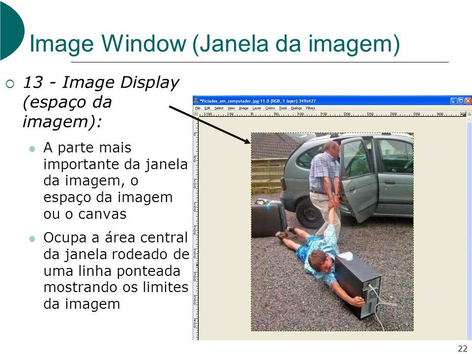 22 Image Window (Janela da imagem) 13 - Image Display (espaço da imagem): A parte mais importante da janela da imagem, o espaço da imagem ou o canvas Ocupa a área central da janela rodeado de uma linha ponteada mostrando os limites da imagem