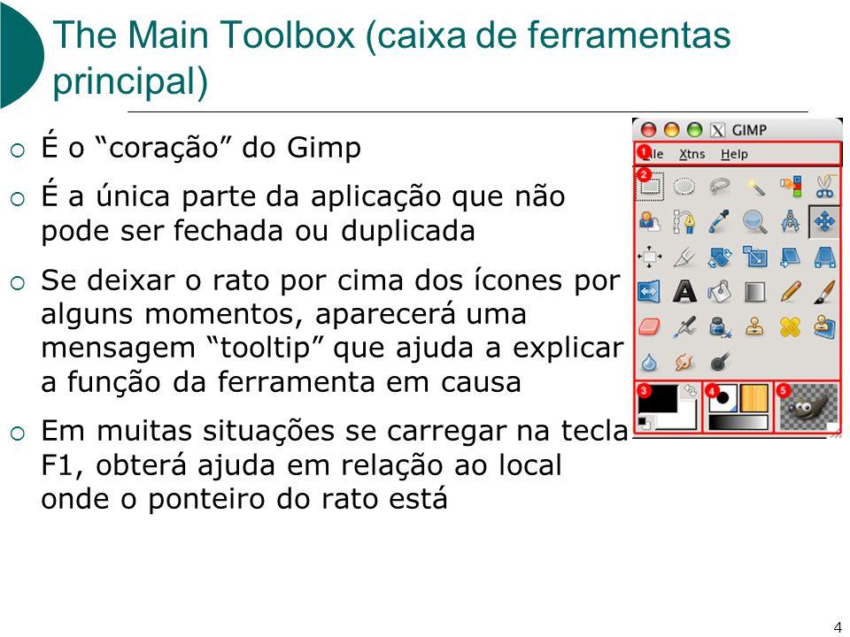 4 The Main Toolbox (caixa de ferramentas principal) É o coração do Gimp É a única parte da aplicação que não pode ser fechada ou duplicada Se deixar o rato por cima dos ícones por alguns momentos, aparecerá uma mensagem tooltip que ajuda a explicar a função da ferramenta em causa Em muitas situações se carregar na tecla F1, obterá ajuda em relação ao local onde o ponteiro do rato está