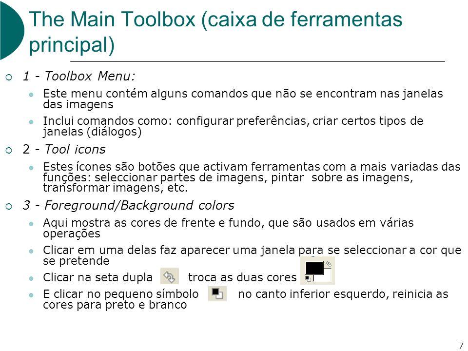 7 The Main Toolbox (caixa de ferramentas principal) 1 - Toolbox Menu: Este menu contém alguns comandos que não se encontram nas janelas das imagens Inclui comandos como: configurar preferências, criar certos tipos de janelas (diálogos) 2 - Tool icons Estes ícones são botões que activam ferramentas com a mais variadas das funções: seleccionar partes de imagens, pintar sobre as imagens, transformar imagens, etc.