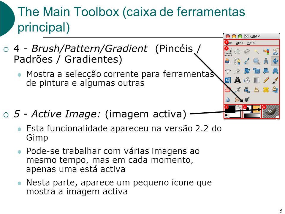 8 The Main Toolbox (caixa de ferramentas principal) 4 - Brush/Pattern/Gradient (Pincéis / Padrões / Gradientes) Mostra a selecção corrente para ferramentas de pintura e algumas outras 5 - Active Image: (imagem activa) Esta funcionalidade apareceu na versão 2.2 do Gimp Pode-se trabalhar com várias imagens ao mesmo tempo, mas em cada momento, apenas uma está activa Nesta parte, aparece um pequeno ícone que mostra a imagem activa