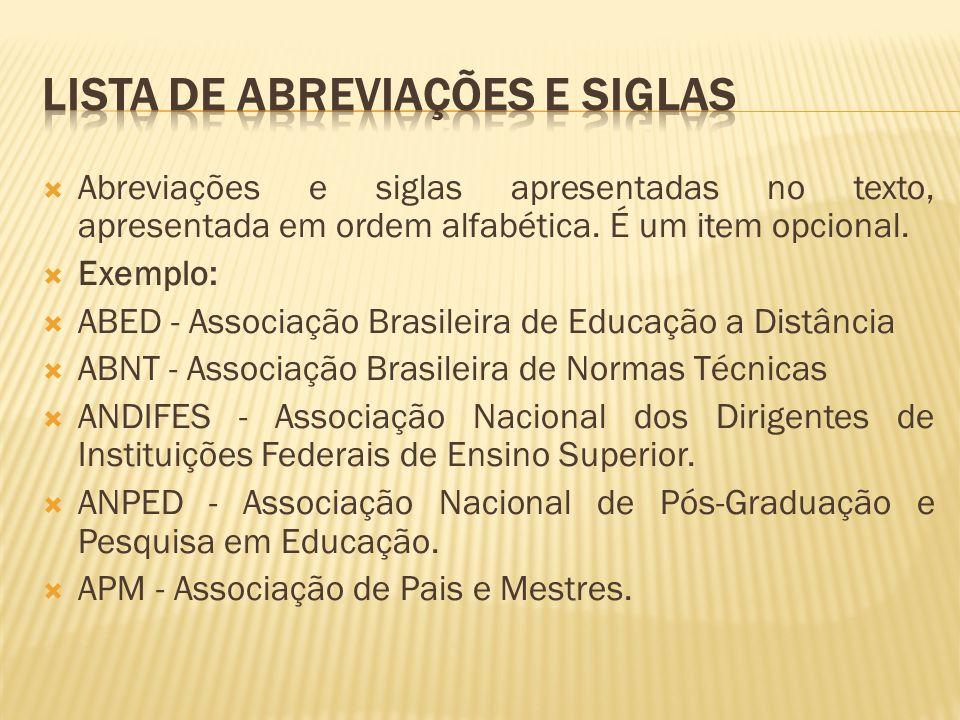 Abreviações e siglas apresentadas no texto, apresentada em ordem alfabética. É um item opcional. Exemplo: ABED - Associação Brasileira de Educação a D