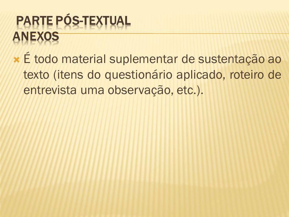 É todo material suplementar de sustentação ao texto (itens do questionário aplicado, roteiro de entrevista uma observação, etc.).